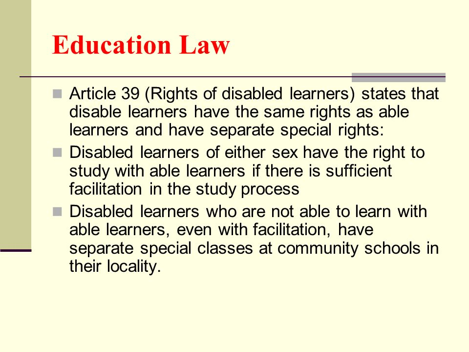 Education Law Article 39 (Rights of disabled learners) states that disable learners have the same rights as able learners and have separate special ri