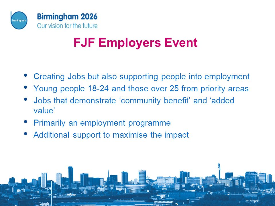 FJF Employers Event Creating Jobs but also supporting people into employment Young people 18-24 and those over 25 from priority areas Jobs that demonstrate community benefit and added value Primarily an employment programme Additional support to maximise the impact