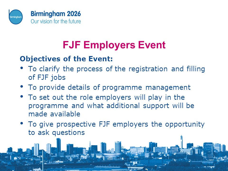 FJF Employers Event Objectives of the Event: To clarify the process of the registration and filling of FJF jobs To provide details of programme management To set out the role employers will play in the programme and what additional support will be made available To give prospective FJF employers the opportunity to ask questions