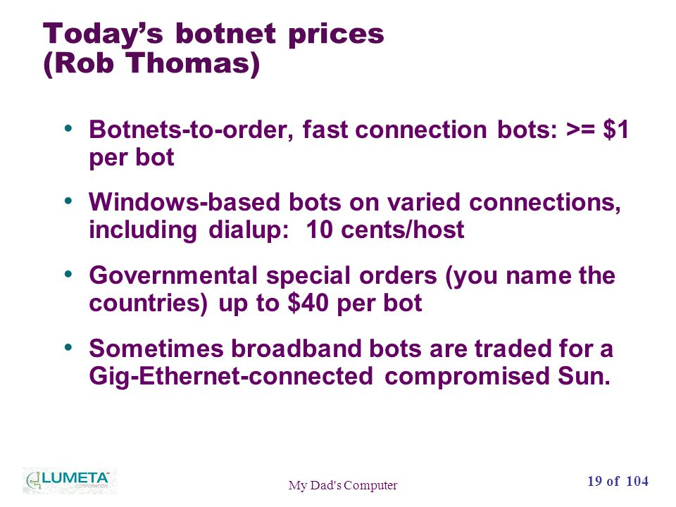 19 of 104 My Dad s Computer Todays botnet prices (Rob Thomas) Botnets-to-order, fast connection bots: >= $1 per bot Windows-based bots on varied connections, including dialup: 10 cents/host Governmental special orders (you name the countries) up to $40 per bot Sometimes broadband bots are traded for a Gig-Ethernet-connected compromised Sun.
