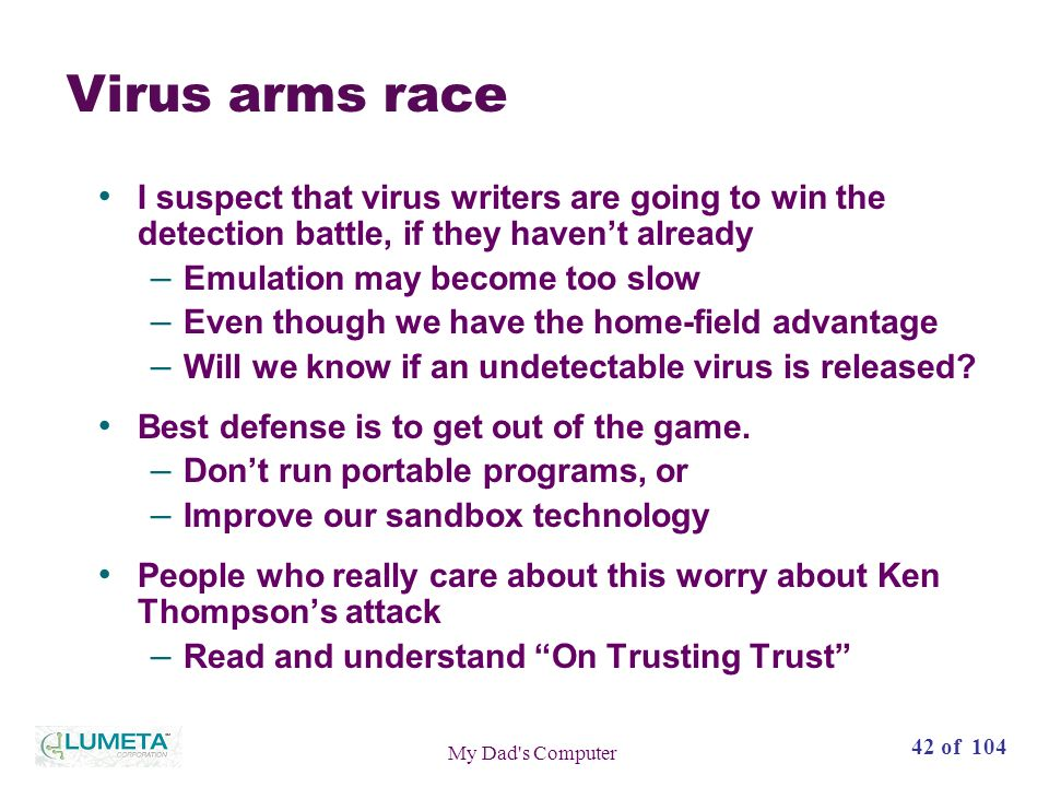 42 of 104 My Dad s Computer Virus arms race I suspect that virus writers are going to win the detection battle, if they havent already – Emulation may become too slow – Even though we have the home-field advantage – Will we know if an undetectable virus is released.