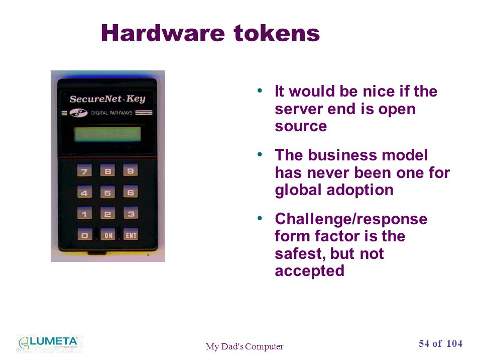 54 of 104 My Dad s Computer Hardware tokens It would be nice if the server end is open source The business model has never been one for global adoption Challenge/response form factor is the safest, but not accepted