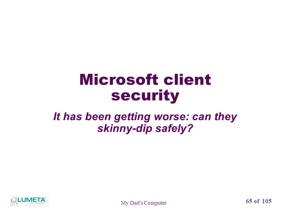 72 slides65 of 105 My Dad s Computer Microsoft client security It has been getting worse: can they skinny-dip safely
