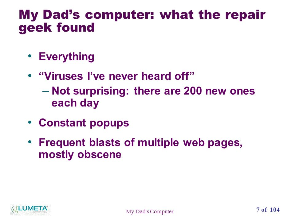7 of 104 My Dad s Computer My Dads computer: what the repair geek found Everything Viruses Ive never heard off – Not surprising: there are 200 new ones each day Constant popups Frequent blasts of multiple web pages, mostly obscene