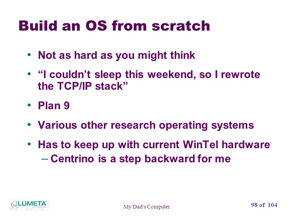 98 of 104 My Dad s Computer Build an OS from scratch Not as hard as you might think I couldnt sleep this weekend, so I rewrote the TCP/IP stack Plan 9 Various other research operating systems Has to keep up with current WinTel hardware – Centrino is a step backward for me