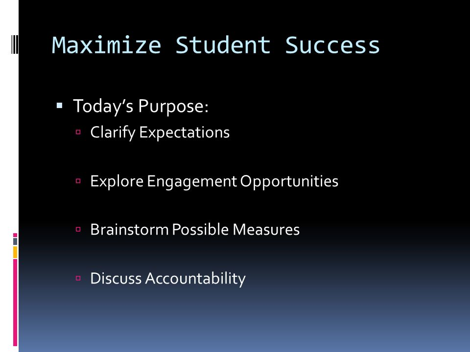Maximize Student Success Todays Purpose: Clarify Expectations Explore Engagement Opportunities Brainstorm Possible Measures Discuss Accountability