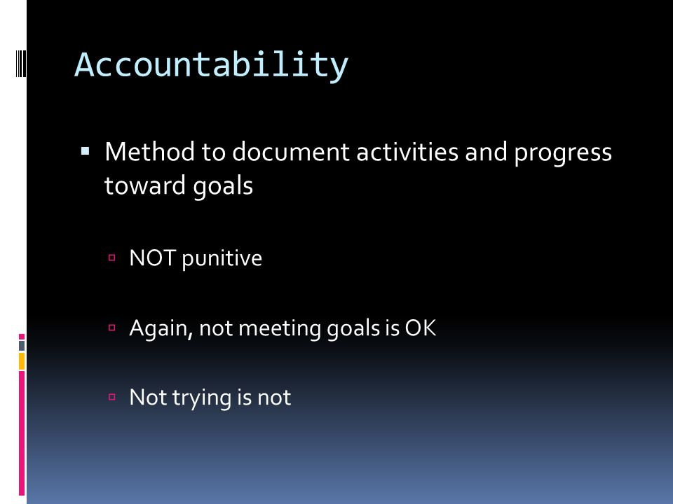 Accountability Method to document activities and progress toward goals NOT punitive Again, not meeting goals is OK Not trying is not