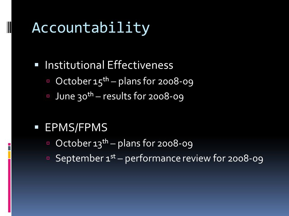 Accountability Institutional Effectiveness October 15 th – plans for 2008-09 June 30 th – results for 2008-09 EPMS/FPMS October 13 th – plans for 2008-09 September 1 st – performance review for 2008-09