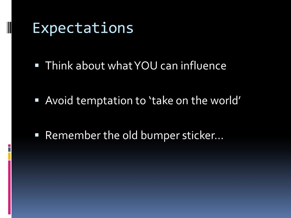 Expectations Think about what YOU can influence Avoid temptation to take on the world Remember the old bumper sticker…