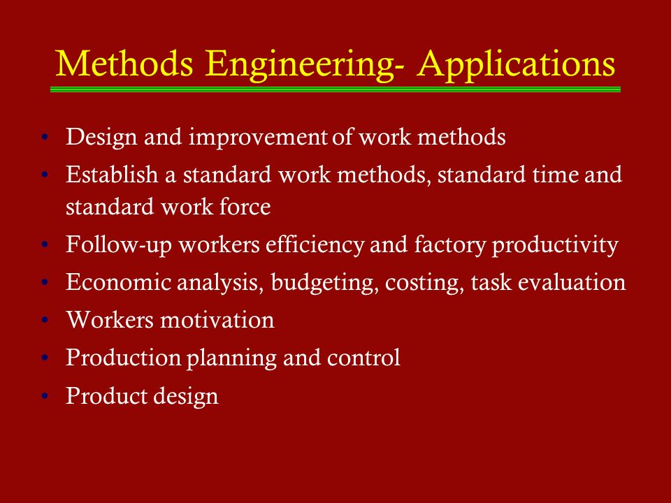 Methods Engineering- Applications Design and improvement of work methods Establish a standard work methods, standard time and standard work force Foll