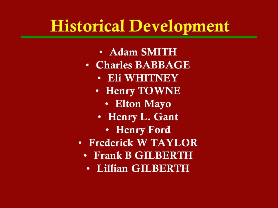 Historical Development Adam SMITH Charles BABBAGE Eli WHITNEY Henry TOWNE Elton Mayo Henry L. Gant Henry Ford Frederick W TAYLOR Frank B GILBERTH Lill