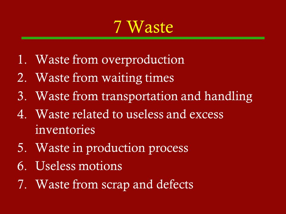 7 Waste 1.Waste from overproduction 2.Waste from waiting times 3.Waste from transportation and handling 4.Waste related to useless and excess inventor