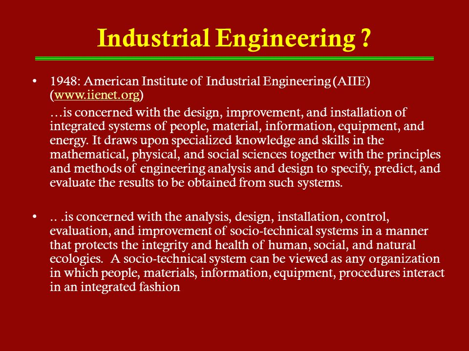 Industrial Engineering ? 1948: American Institute of Industrial Engineering (AIIE) (www.iienet.org)www.iienet.org …is concerned with the design, impro