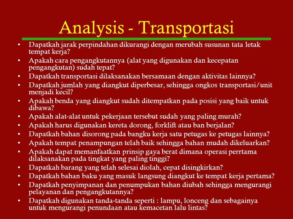 Analysis - Transportasi Dapatkah jarak perpindahan dikurangi dengan merubah susunan tata letak tempat kerja? Apakah cara pengangkutannya (alat yang di