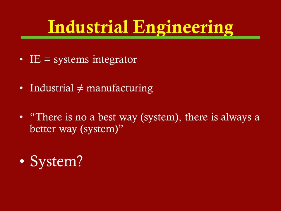 Industrial Engineering IE = systems integrator Industrial manufacturing There is no a best way (system), there is always a better way (system) System?