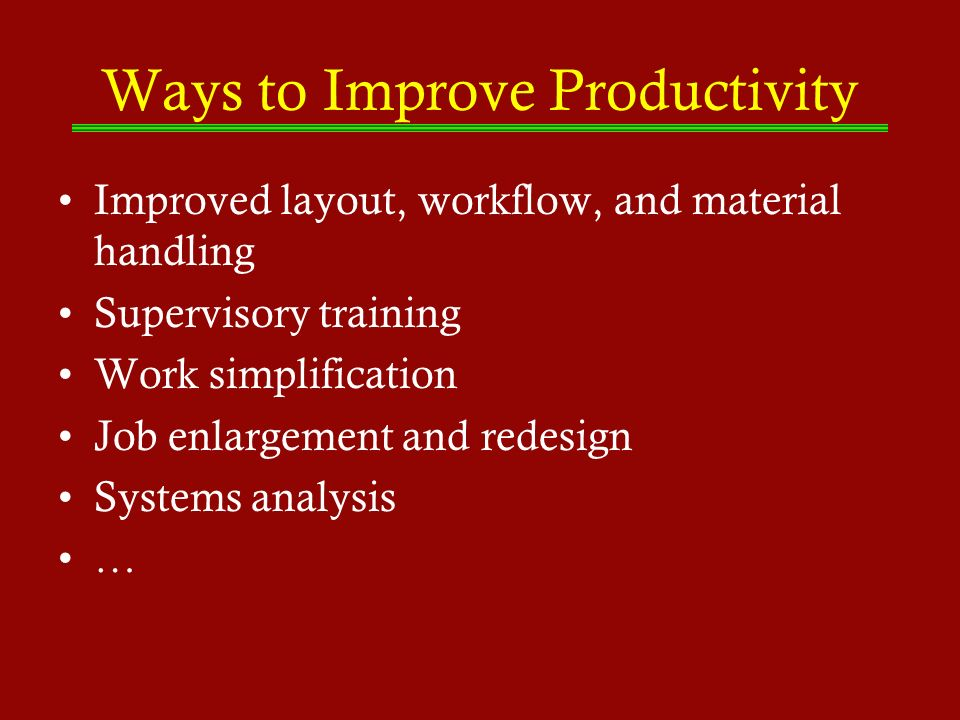 Ways to Improve Productivity Improved layout, workflow, and material handling Supervisory training Work simplification Job enlargement and redesign Sy