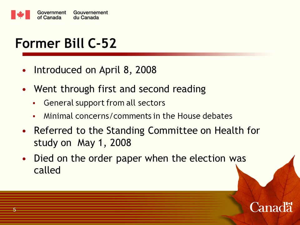 Introduced on April 8, 2008 Went through first and second reading General support from all sectors Minimal concerns/comments in the House debates Referred to the Standing Committee on Health for study on May 1, 2008 Died on the order paper when the election was called Former Bill C-52 5