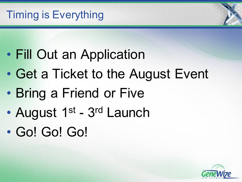 Fill Out an Application Get a Ticket to the August Event Bring a Friend or Five August 1 st - 3 rd Launch Go.