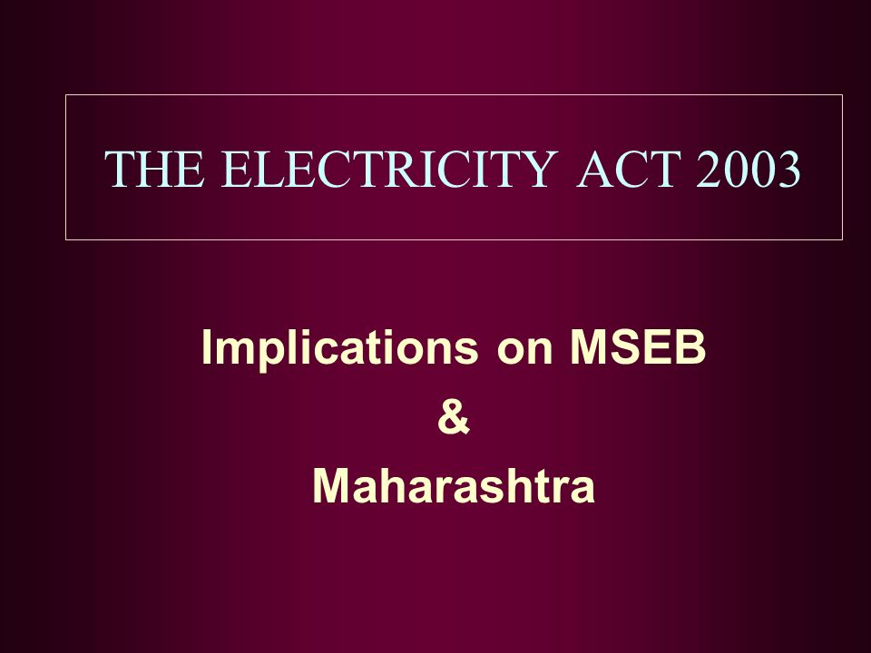 THE ELECTRICITY ACT 2003 Implications on MSEB & Maharashtra