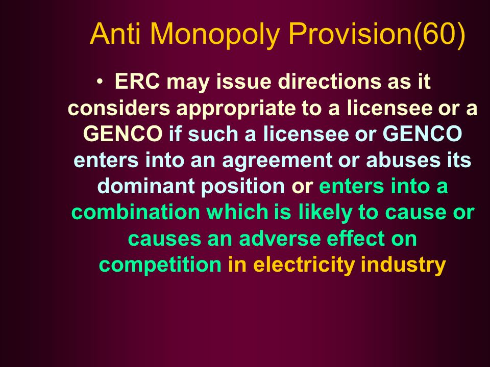 Anti Monopoly Provision(60) ERC may issue directions as it considers appropriate to a licensee or a GENCO if such a licensee or GENCO enters into an agreement or abuses its dominant position or enters into a combination which is likely to cause or causes an adverse effect on competition in electricity industry