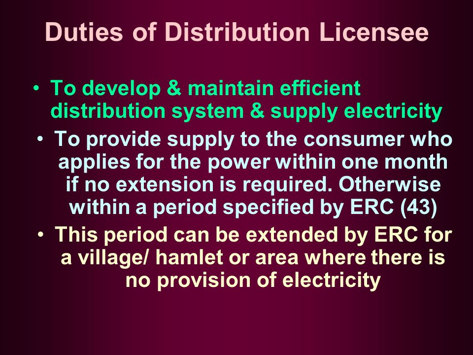 Duties of Distribution Licensee To develop & maintain efficient distribution system & supply electricity To provide supply to the consumer who applies for the power within one month if no extension is required.