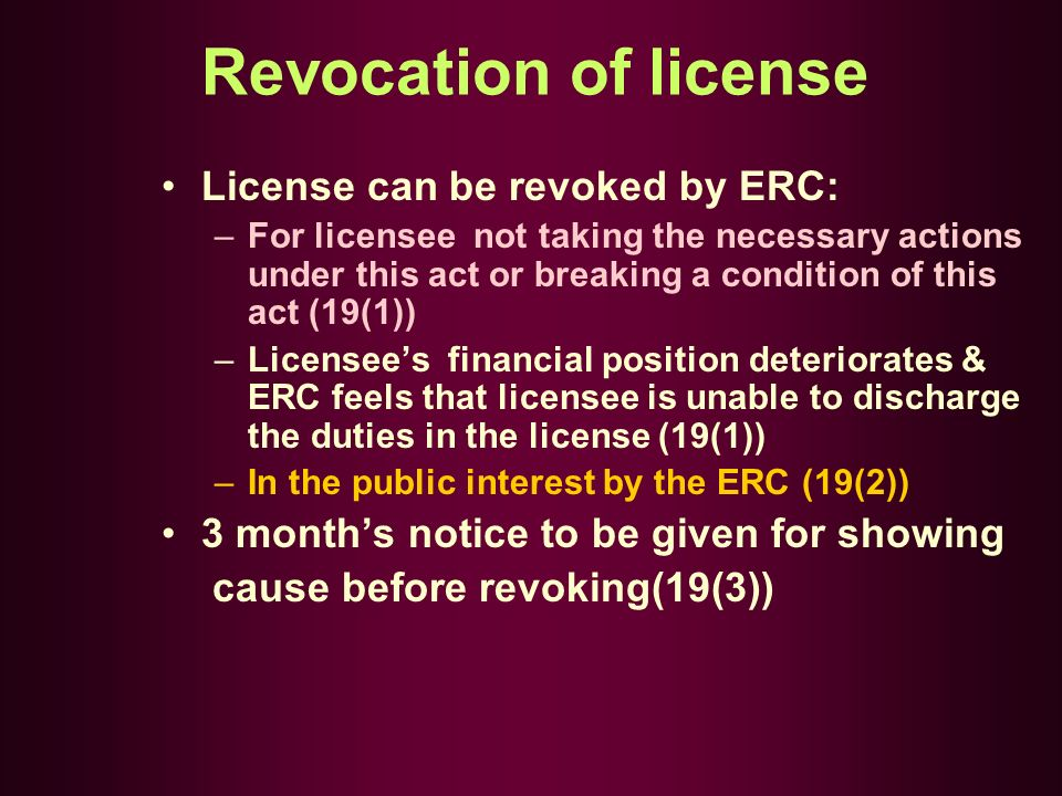 Revocation of license License can be revoked by ERC: –For licensee not taking the necessary actions under this act or breaking a condition of this act (19(1)) –Licensees financial position deteriorates & ERC feels that licensee is unable to discharge the duties in the license (19(1)) –In the public interest by the ERC (19(2)) 3 months notice to be given for showing cause before revoking(19(3))