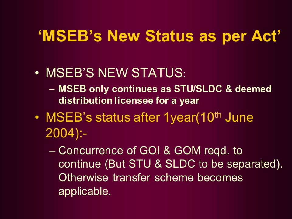 MSEBs New Status as per Act MSEBS NEW STATUS : –MSEB only continues as STU/SLDC & deemed distribution licensee for a year MSEBs status after 1year(10 th June 2004):- –Concurrence of GOI & GOM reqd.