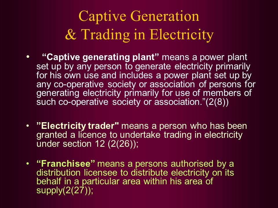 Captive Generation & Trading in Electricity Captive generating plant means a power plant set up by any person to generate electricity primarily for his own use and includes a power plant set up by any co-operative society or association of persons for generating electricity primarily for use of members of such co-operative society or association.(2(8)) Electricity trader means a person who has been granted a licence to undertake trading in electricity under section 12 (2(26)); Franchisee means a persons authorised by a distribution licensee to distribute electricity on its behalf in a particular area within his area of supply(2(27));