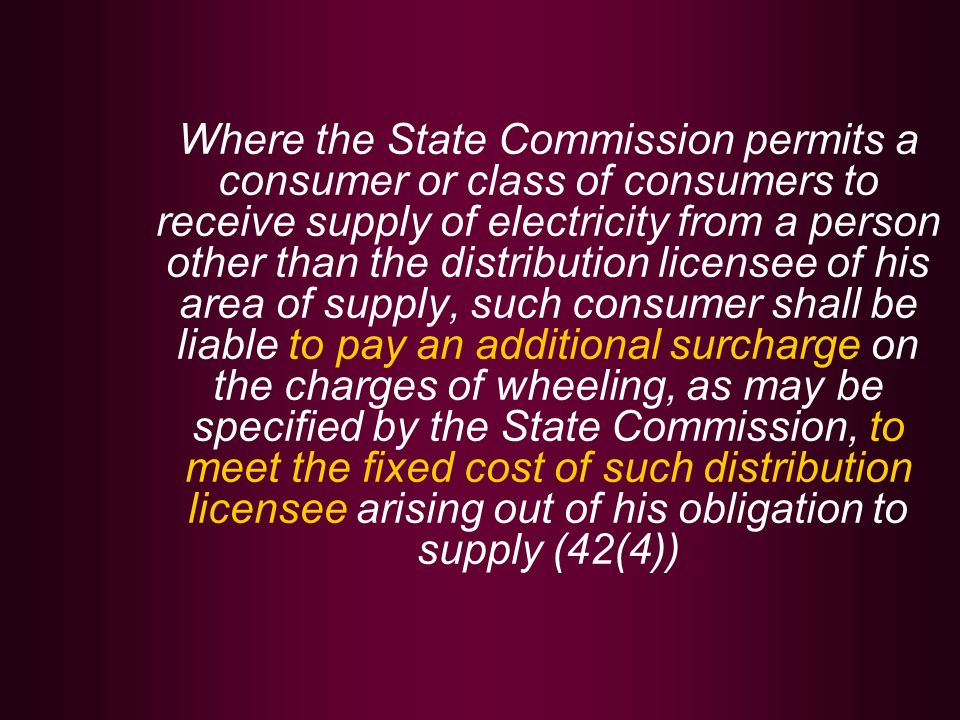 Where the State Commission permits a consumer or class of consumers to receive supply of electricity from a person other than the distribution licensee of his area of supply, such consumer shall be liable to pay an additional surcharge on the charges of wheeling, as may be specified by the State Commission, to meet the fixed cost of such distribution licensee arising out of his obligation to supply (42(4))