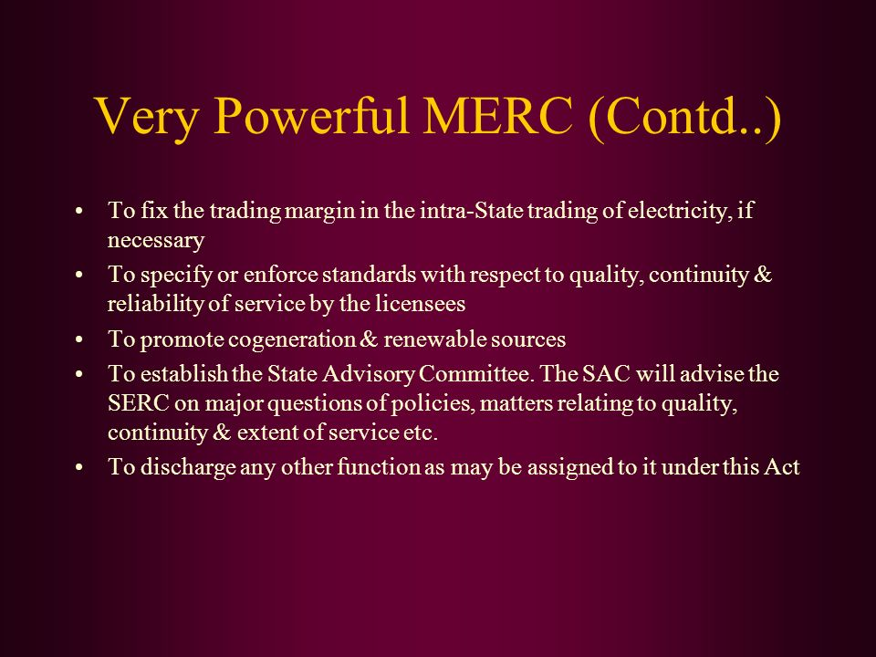 To fix the trading margin in the intra-State trading of electricity, if necessary To specify or enforce standards with respect to quality, continuity & reliability of service by the licensees To promote cogeneration & renewable sources To establish the State Advisory Committee.