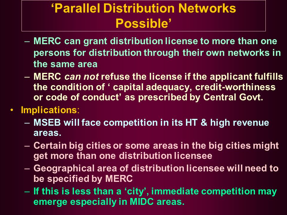 Parallel Distribution Networks Possible –MERC can grant distribution license to more than one persons for distribution through their own networks in the same area –MERC can not refuse the license if the applicant fulfills the condition of capital adequacy, credit-worthiness or code of conduct as prescribed by Central Govt.