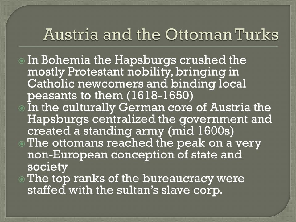 In Bohemia the Hapsburgs crushed the mostly Protestant nobility, bringing in Catholic newcomers and binding local peasants to them (1618-1650) In the culturally German core of Austria the Hapsburgs centralized the government and created a standing army (mid 1600s) The ottomans reached the peak on a very non-European conception of state and society The top ranks of the bureaucracy were staffed with the sultans slave corp.