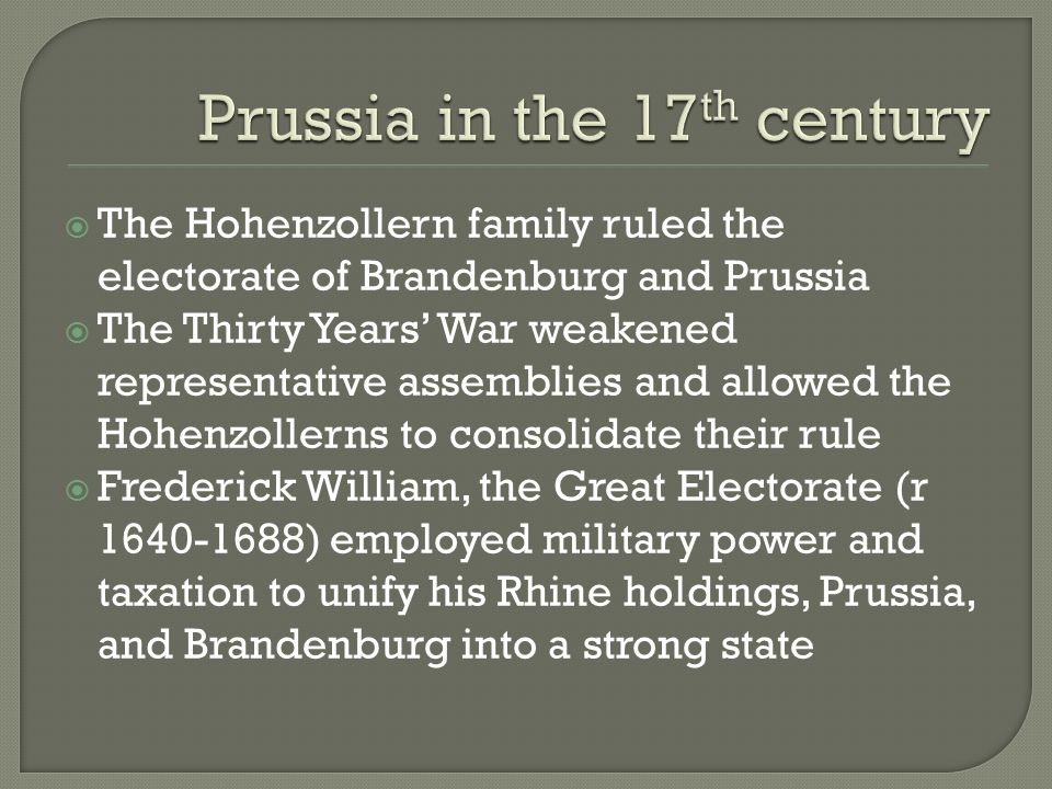 The Hohenzollern family ruled the electorate of Brandenburg and Prussia The Thirty Years War weakened representative assemblies and allowed the Hohenzollerns to consolidate their rule Frederick William, the Great Electorate (r 1640-1688) employed military power and taxation to unify his Rhine holdings, Prussia, and Brandenburg into a strong state