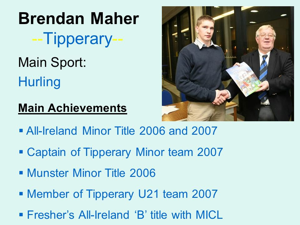 Brendan Maher --Tipperary-- Main Sport: Hurling Main Achievements All-Ireland Minor Title 2006 and 2007 Captain of Tipperary Minor team 2007 Munster Minor Title 2006 Member of Tipperary U21 team 2007 Freshers All-Ireland B title with MICL