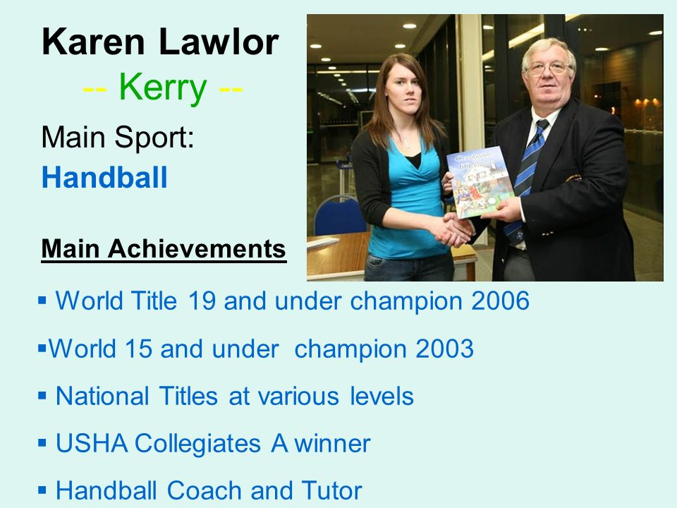 Karen Lawlor -- Kerry -- Main Sport: Handball Main Achievements World Title 19 and under champion 2006 World 15 and under champion 2003 National Titles at various levels USHA Collegiates A winner Handball Coach and Tutor