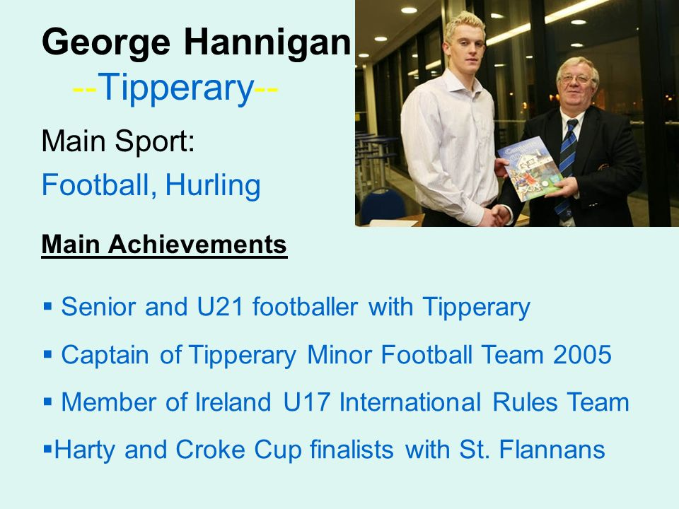 George Hannigan --Tipperary-- Main Sport: Football, Hurling Main Achievements Senior and U21 footballer with Tipperary Captain of Tipperary Minor Football Team 2005 Member of Ireland U17 International Rules Team Harty and Croke Cup finalists with St.
