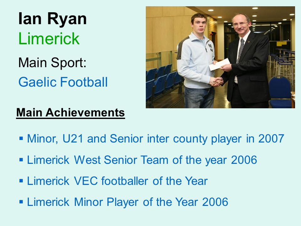Ian Ryan Limerick Main Sport: Gaelic Football Main Achievements Minor, U21 and Senior inter county player in 2007 Limerick West Senior Team of the year 2006 Limerick VEC footballer of the Year Limerick Minor Player of the Year 2006