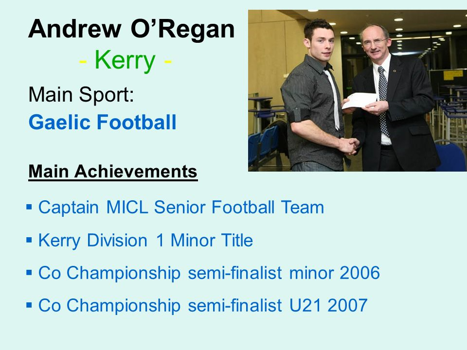 Andrew ORegan - Kerry - Main Sport: Gaelic Football Main Achievements Captain MICL Senior Football Team Kerry Division 1 Minor Title Co Championship semi-finalist minor 2006 Co Championship semi-finalist U21 2007