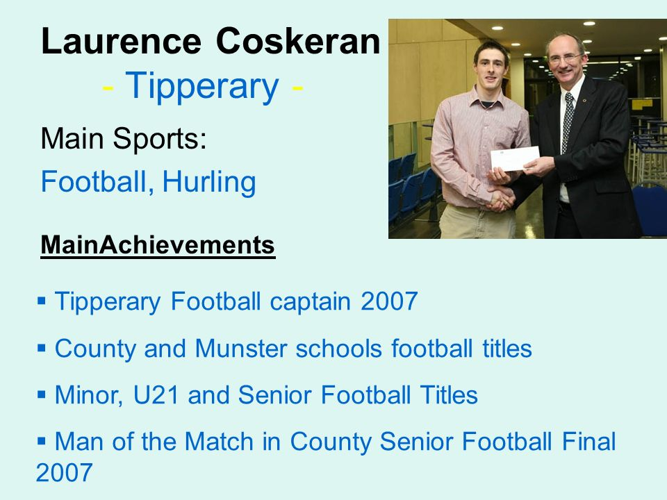 Laurence Coskeran - Tipperary - Main Sports: Football, Hurling MainAchievements Tipperary Football captain 2007 County and Munster schools football titles Minor, U21 and Senior Football Titles Man of the Match in County Senior Football Final 2007