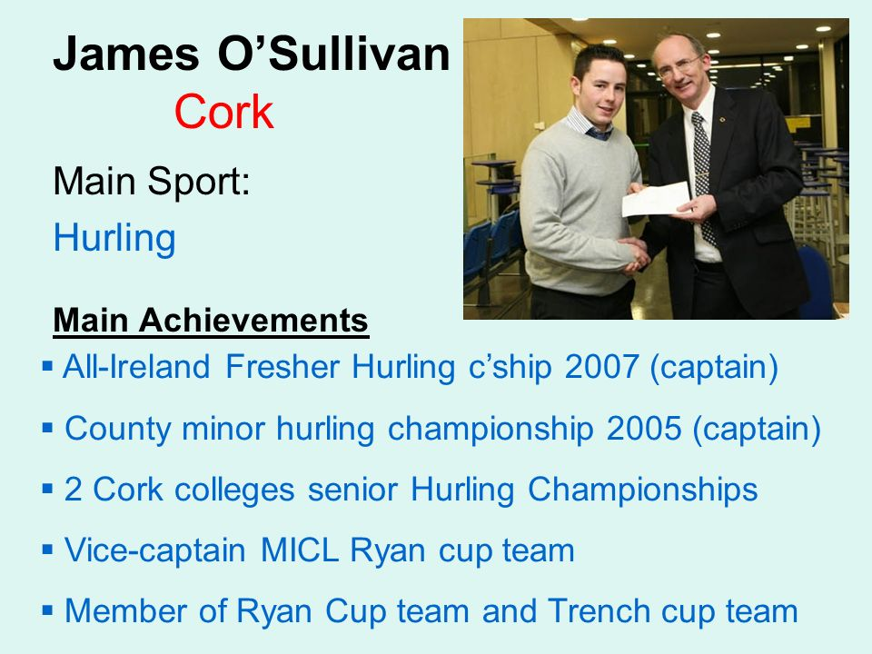 James OSullivan Cork Main Sport: Hurling Main Achievements All-Ireland Fresher Hurling cship 2007 (captain) County minor hurling championship 2005 (captain) 2 Cork colleges senior Hurling Championships Vice-captain MICL Ryan cup team Member of Ryan Cup team and Trench cup team