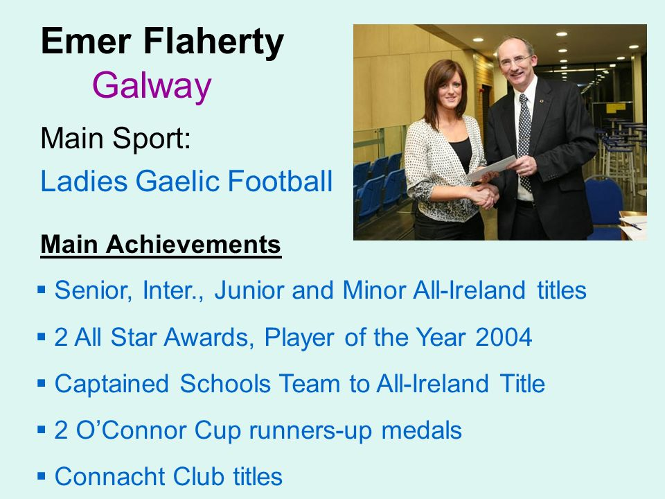 Emer Flaherty Galway Main Sport: Ladies Gaelic Football Main Achievements Senior, Inter., Junior and Minor All-Ireland titles 2 All Star Awards, Player of the Year 2004 Captained Schools Team to All-Ireland Title 2 OConnor Cup runners-up medals Connacht Club titles