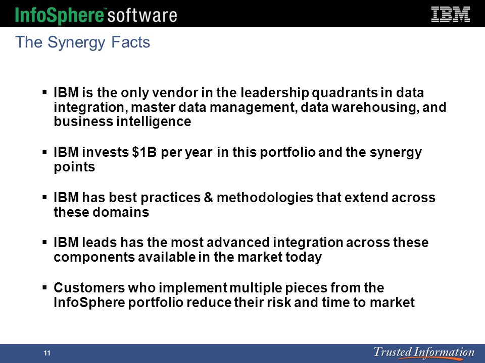 11 The Synergy Facts IBM is the only vendor in the leadership quadrants in data integration, master data management, data warehousing, and business in
