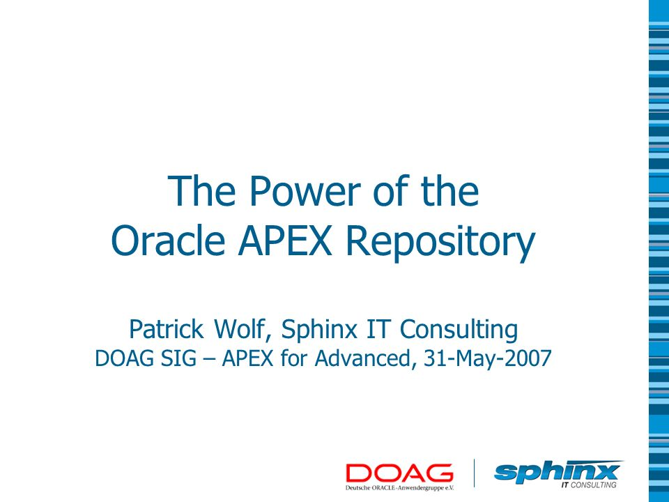 About Sphinx IT Consulting Founded 1993 Creates mission-critical individual software Consulting for Databases & Java Middleware Specialized in Oracle More information at http://www.sphinx.eu/http://www.sphinx.eu/ About Patrick Wolf 13 years of Oracle experience with SQL, PL/SQL and Oracle Forms Solution Architect at Sphinx IT Consulting Run an APEX Blog – http://inside-apex.blogspot.comhttp://inside-apex.blogspot.com Author of the ApexLib Frameworks – http://apexlib.sourceforge.net/ http://apexlib.sourceforge.net/ Author of the Oracle APEX Builder Plugins Contact mail is patrick.wolf@sphinx.at