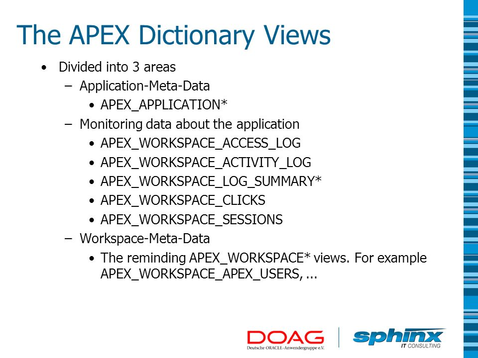Divided into 3 areas –Application-Meta-Data APEX_APPLICATION* –Monitoring data about the application APEX_WORKSPACE_ACCESS_LOG APEX_WORKSPACE_ACTIVITY