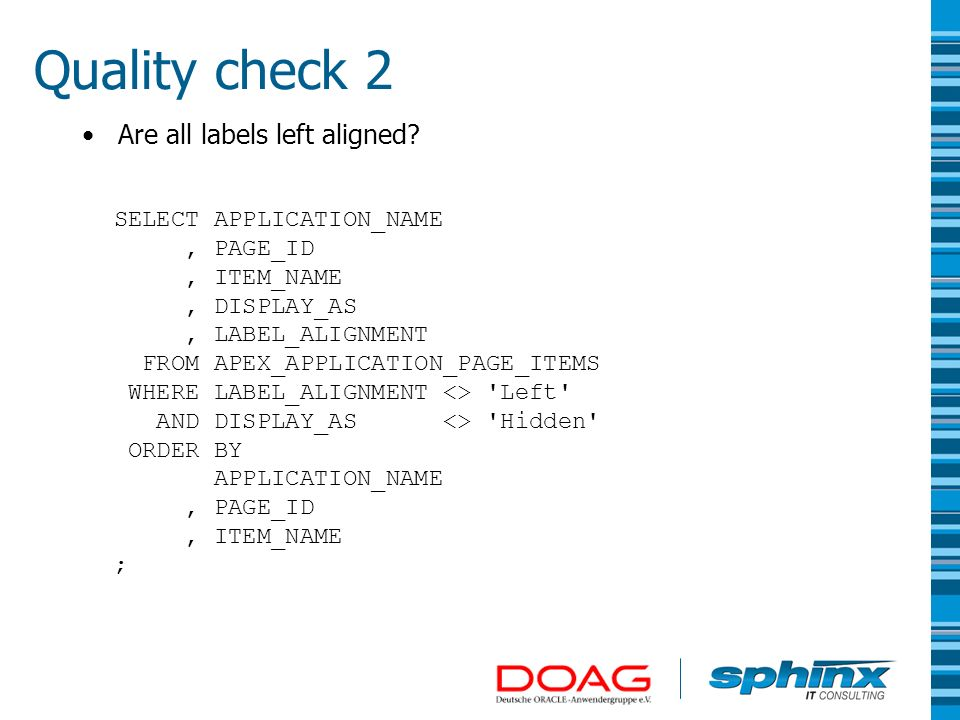 Quality check 2 Are all labels left aligned? SELECT APPLICATION_NAME, PAGE_ID, ITEM_NAME, DISPLAY_AS, LABEL_ALIGNMENT FROM APEX_APPLICATION_PAGE_ITEMS