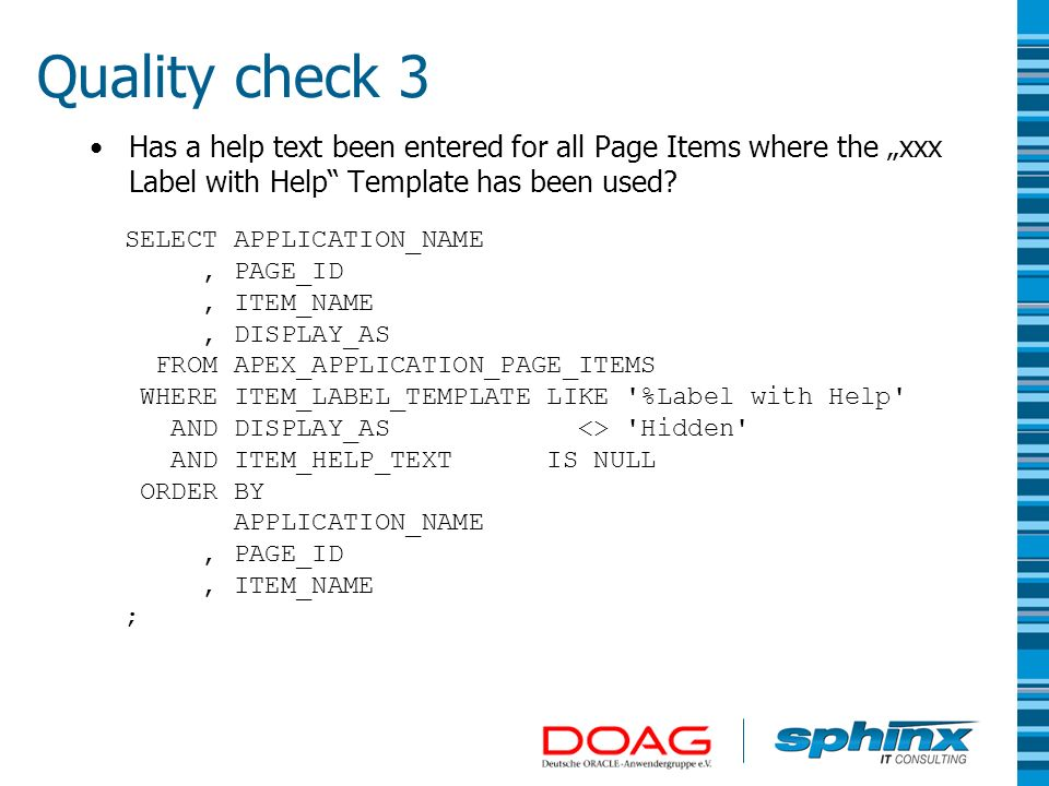 Quality check 3 Has a help text been entered for all Page Items where the xxx Label with Help Template has been used? SELECT APPLICATION_NAME, PAGE_ID