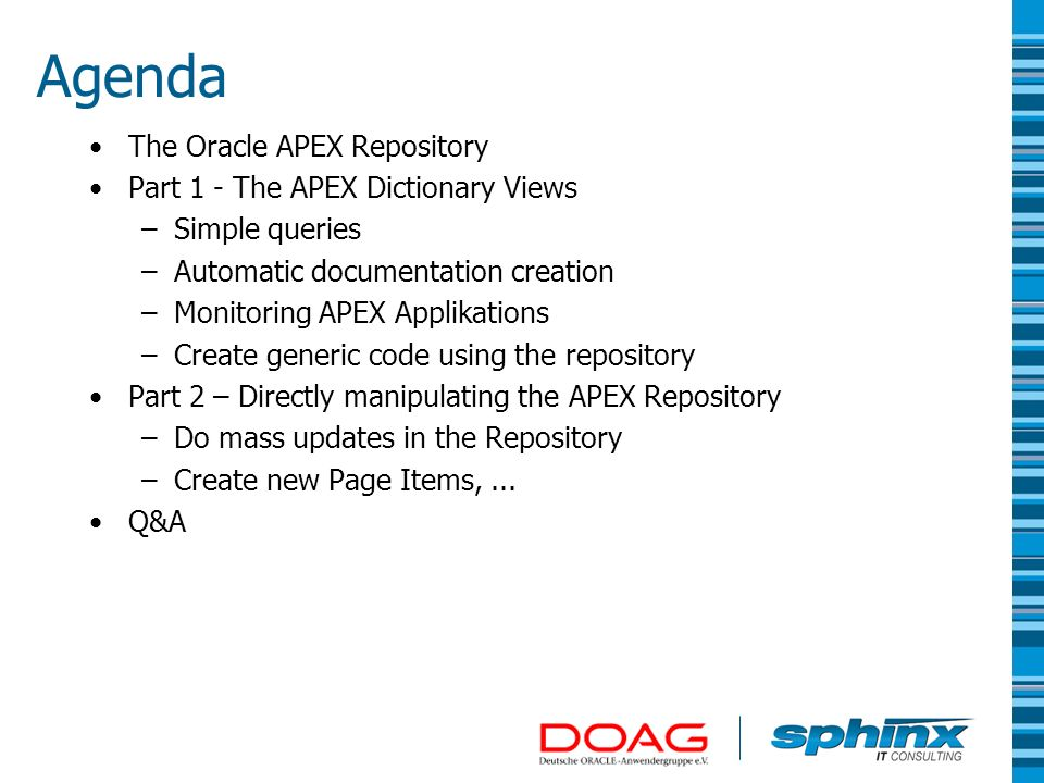 The Oracle APEX Repository Oracle APEX stores all meta-data of an application in a repostiory in the database –Schema FLOWS_xxx (eg.: FLOWS_030000) –Table prefixed with WWV_FLOW_* –This tables are not public.