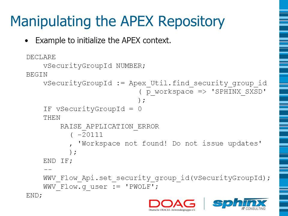 Manipulating the APEX Repository DECLARE vSecurityGroupId NUMBER; BEGIN vSecurityGroupId := Apex_Util.find_security_group_id ( p_workspace => 'SPHINX_