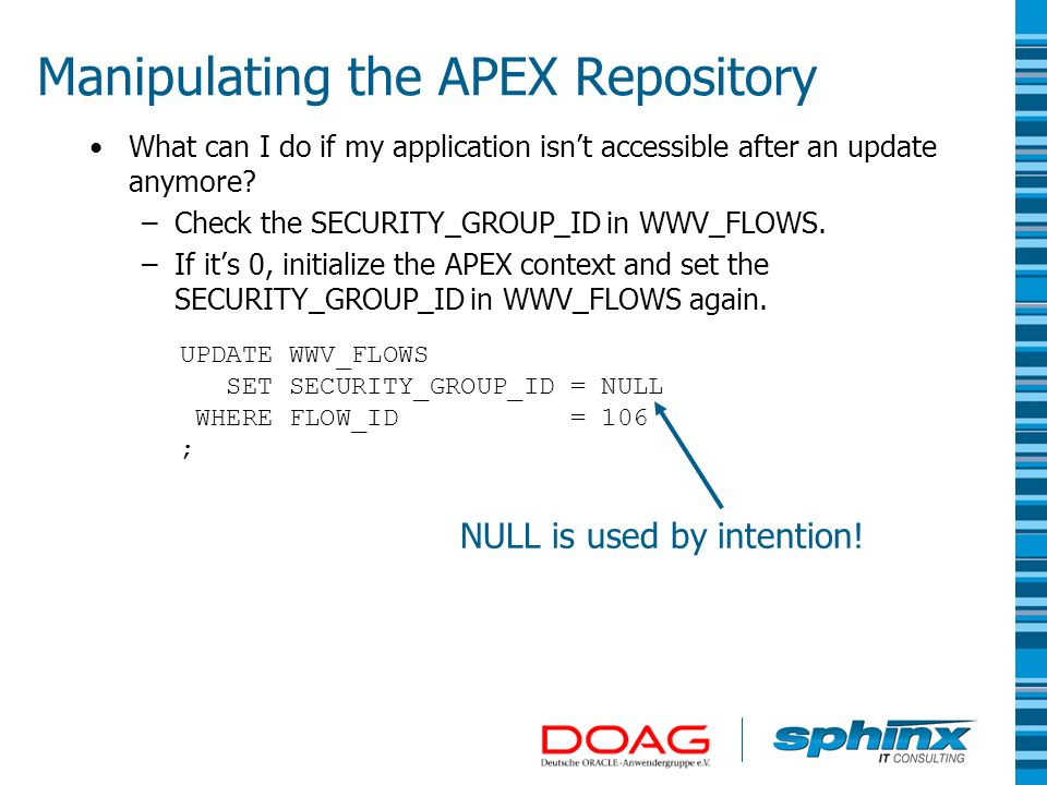 Manipulating the APEX Repository What can I do if my application isnt accessible after an update anymore? –Check the SECURITY_GROUP_ID in WWV_FLOWS. –