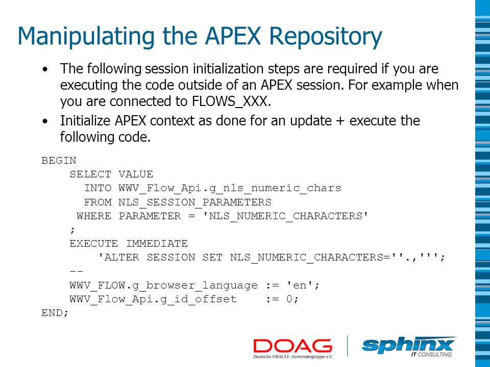 Manipulating the APEX Repository The following session initialization steps are required if you are executing the code outside of an APEX session. For